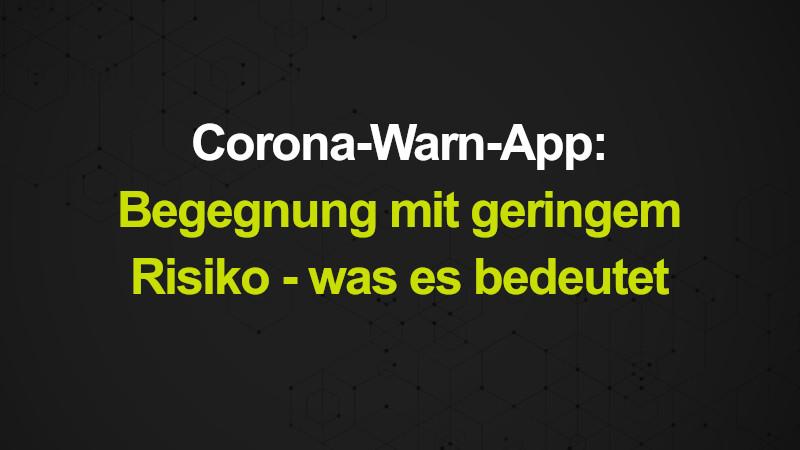 Corona-Warn-App: Begegnung mit geringem Risiko - was es bedeutet