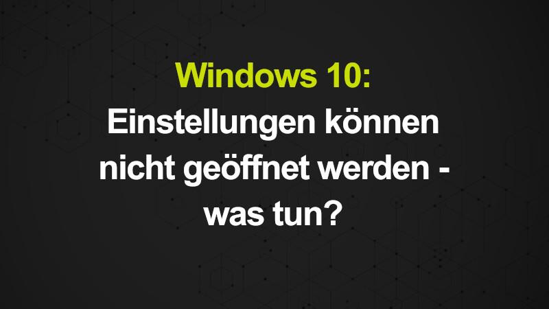 Windows 10: Einstellungen können nicht geöffnet werden - was tun?